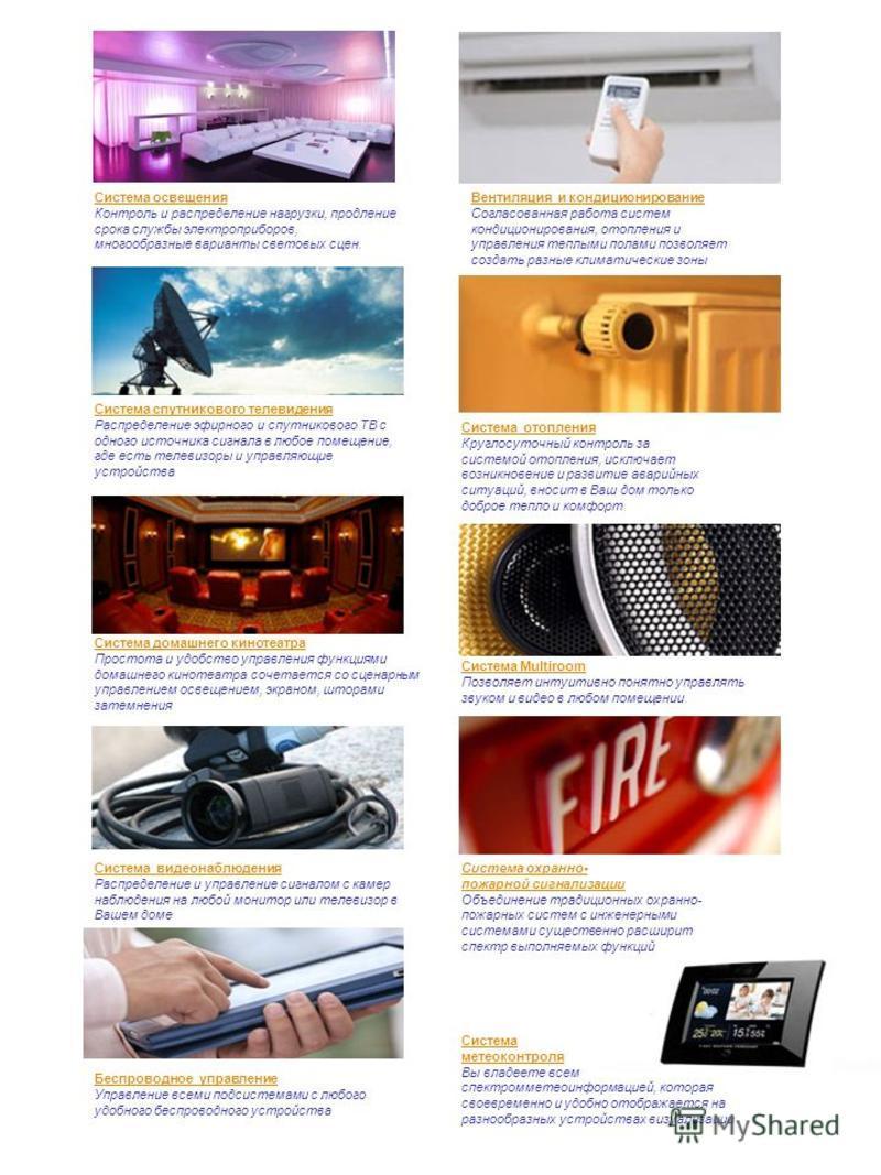 Система освещения Контроль и распределение нагрузки, продление срока службы электроприборов, многообразные варианты световых сцен. Система Multiroom Позволяет интуитивно понятно управлять звуком и видео в любом помещении. Система домашнего кинотеатра