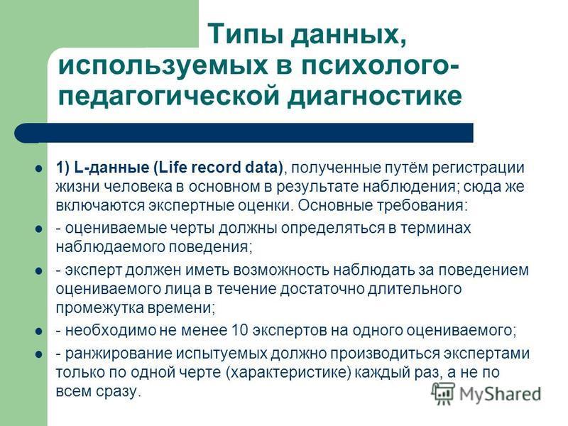 Типы данных, используемых в психолого- педагогической диагностике 1) L-данные (Life record data), полученные путём регистрации жизни человека в основном в результате наблюдения; сюда же включаются экспертные оценки. Основные требования: - оцениваемые