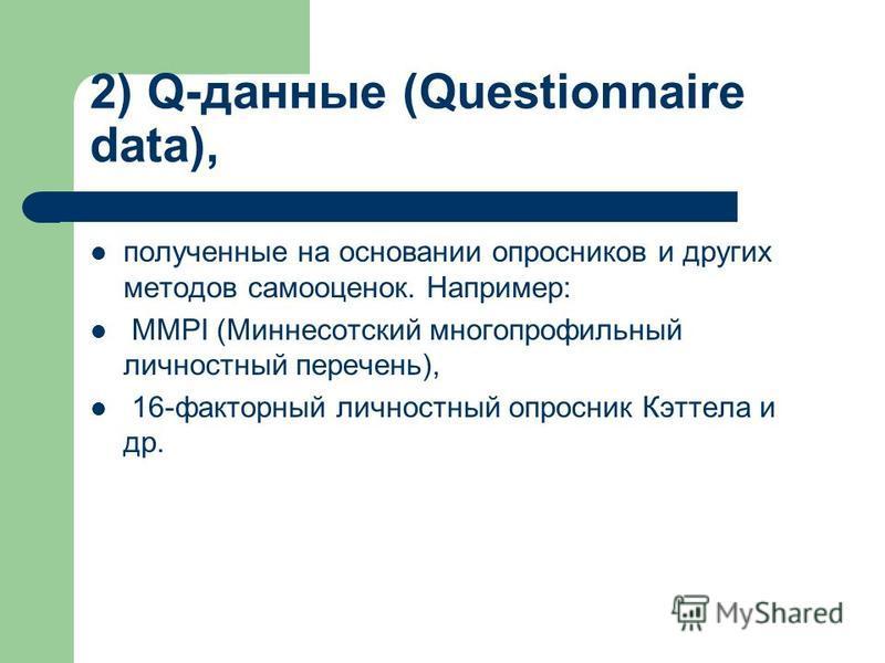 2) Q-данные (Questionnaire data), полученные на основании опросников и других методов самооценок. Например: MMPI (Миннесотский многопрофильный личностный перечень), 16-факторный личностный опросник Кэттела и др.