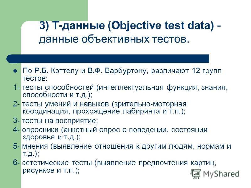 По Р.Б. Кэттелу и В.Ф. Варбуртону, различают 12 групп тестов: 1- тесты способностей (интеллектуальная функция, знания, способности и т.д.); 2- тесты умений и навыков (зрительно-моторная координация, прохождение лабиринта и т.п.); 3- тесты на восприят