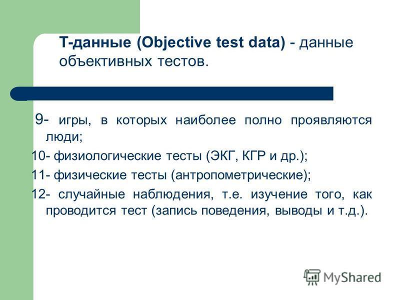 9- игры, в которых наиболее полно проявляются люди; 10- физиологические тесты (ЭКГ, КГР и др.); 11- физические тесты (антропометрические); 12- случайные наблюдения, т.е. изучение того, как проводится тест (запись поведения, выводы и т.д.). T-данные (