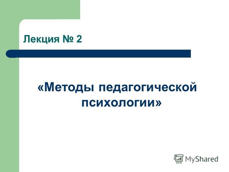 Лекция 2 «Методы педагогической психологии»