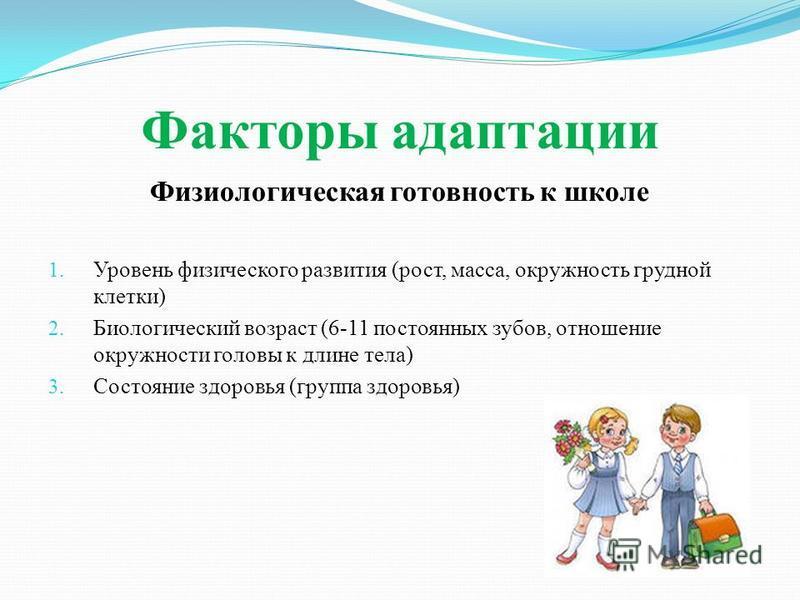 Факторы адаптации Физиологическая готовность к школе 1. Уровень физического развития (рост, масса, окружность грудной клетки) 2. Биологический возраст (6-11 постоянных зубов, отношение окружности головы к длине тела) 3. Состояние здоровья (группа здо