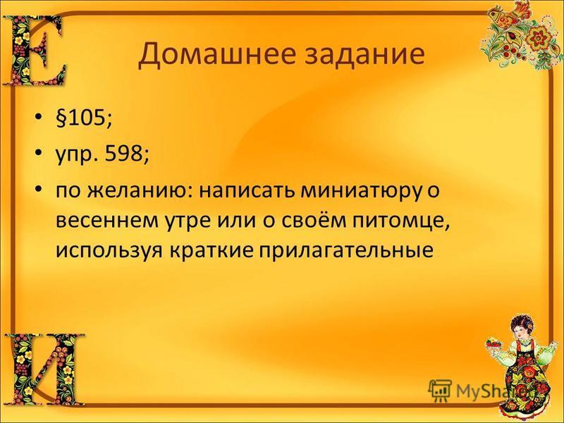 Домашнее задание §105; упр. 598; по желанию: написать миниатюру о весеннем утре или о своём питомце, используя краткие прилагательные