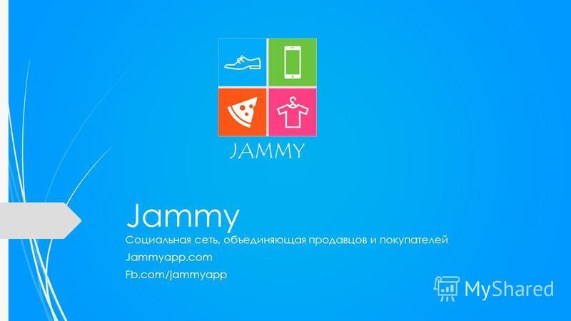 Jammy Социальная сеть, объединяющая продавцов и покупателей Jammyapp.com Fb.com/jammyapp JAMMY