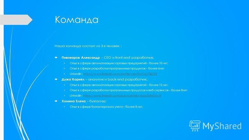 Команда Наша команда состоит из 3-х человек : Пивоваров Александр – CEO и front-end разработчик. Опыт в сфере автоматизации торговых предприятий – более 10 лет. Опыт в сфере разработки программных продуктов – более 6 лет LinkedIn : https://www.linked