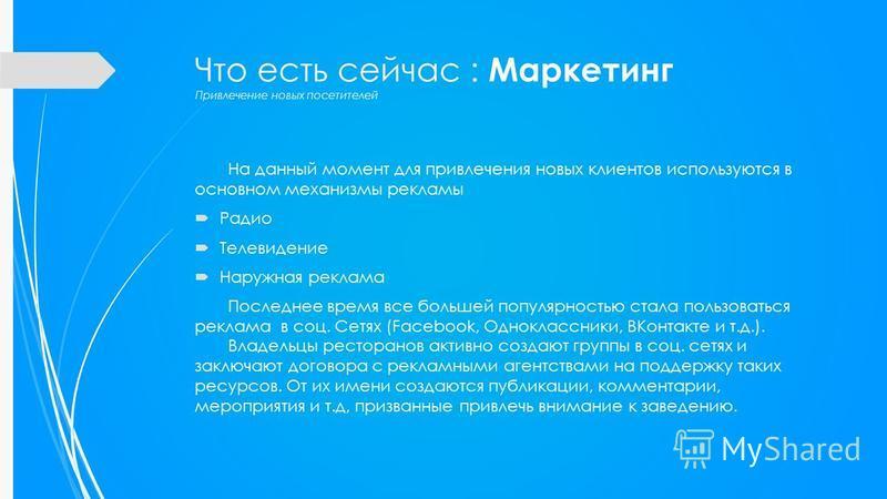 На данный момент для привлечения новых клиентов используются в основном механизмы рекламы Радио Телевидение Наружная реклама Последнее время все большей популярностью стала пользоваться реклама в соц. Сетях (Facebook, Одноклассники, ВКонтакте и т.д.)