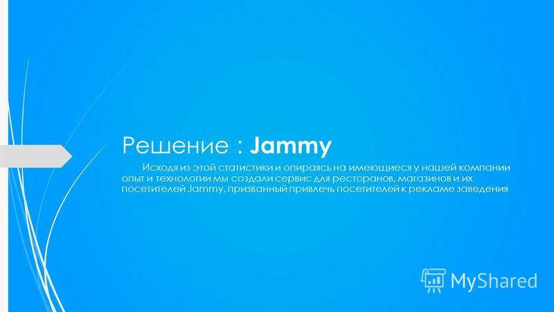 Решение : Jammy Исходя из этой статистики и опираясь на имеющиеся у нашей компании опыт и технологии мы создали сервис для ресторанов, магазинов и их посетителей Jammy, призванный привлечь посетителей к рекламе заведения