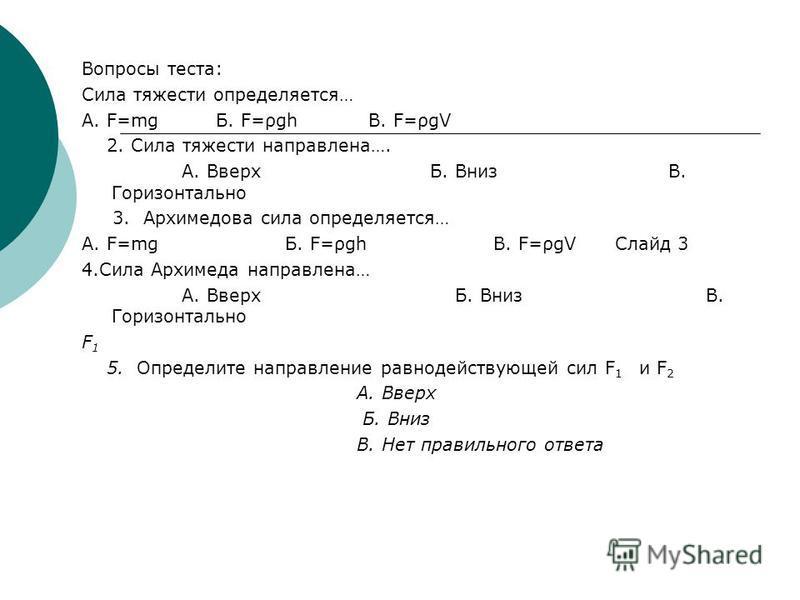 Вопросы теста: Сила тяжести определяется… А. F=mg Б. F=ρgh В. F=ρgV 2. Сила тяжести направлена…. А. Вверх Б. Вниз В. Горизонтально 3. Архимедова сила определяется… А. F=mg Б. F=ρgh В. F=ρgV Слайд 3 4. Сила Архимеда направлена… А. Вверх Б. Вниз В. Гор