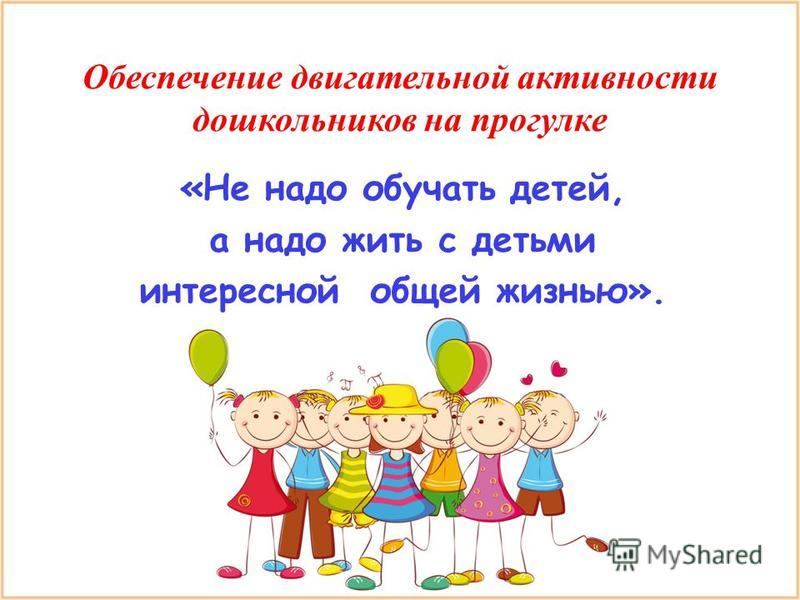 Обеспечение двигательной активности дошкольников на прогулке «Не надо обучать детей, а надо жить с детьми интересной общей жизнью».