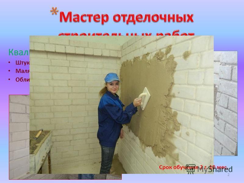 Квалификация: Штукатур Маляр (строительный) Облицовщик-плиточник 2 Срок обучения 2 г. 10 мес.
