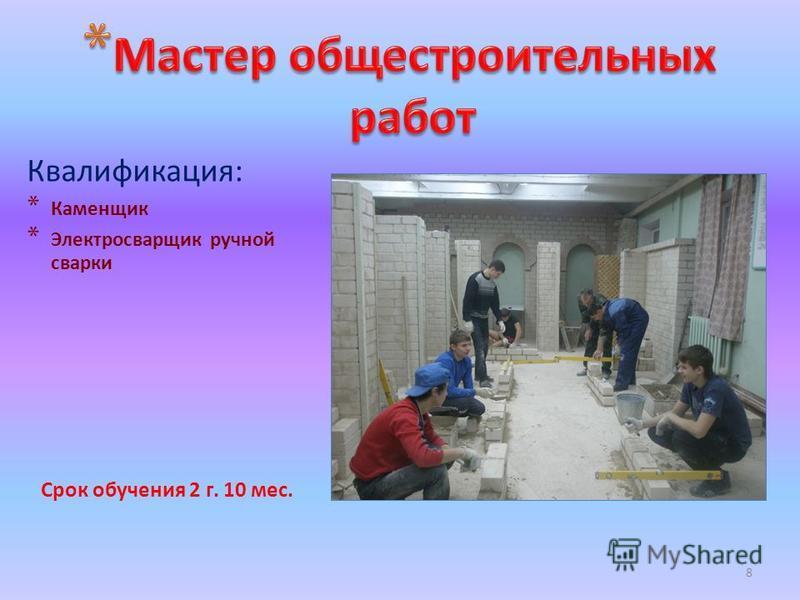 8 Квалификация: * Каменщик * Электросварщик ручной сварки Срок обучения 2 г. 10 мес.