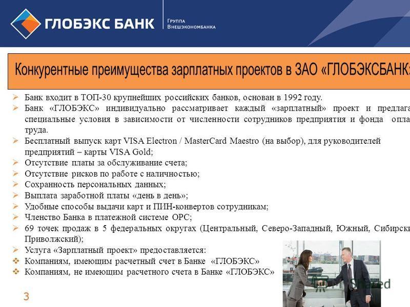 3 Банк входит в ТОП-30 крупнейших российских банков, основан в 1992 году. Банк «ГЛОБЭКС» индивидуально рассматривает каждый «зарплатный» проект и предлагает специальные условия в зависимости от численности сотрудников предприятия и фонда оплаты труда