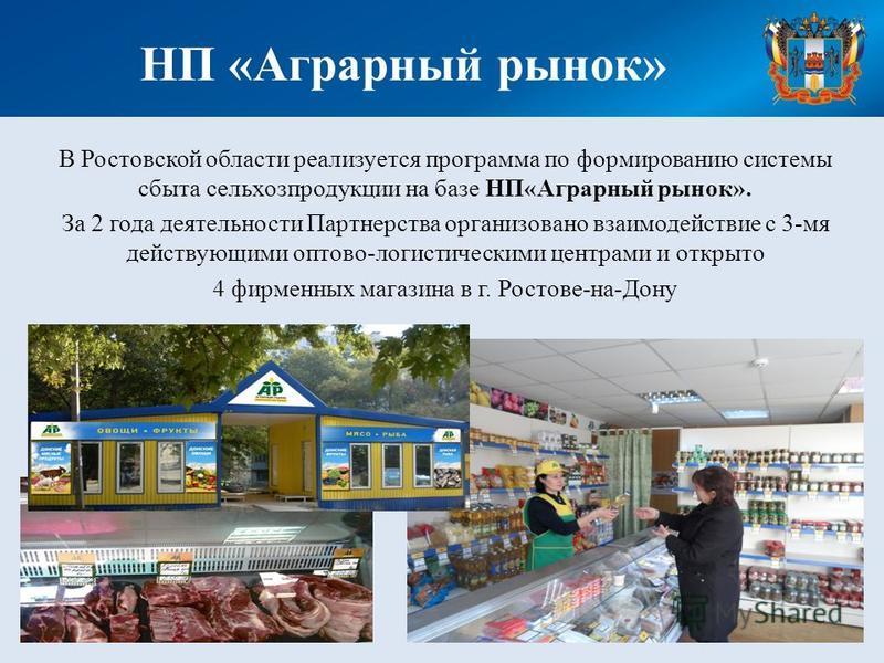В Ростовской области реализуется программа по формированию системы сбыта сельхозпродукции на базе НП«Аграрный рынок». За 2 года деятельности Партнерства организовано взаимодействие с 3-мя действующими оптово-логистическими центрами и открыто 4 фирмен