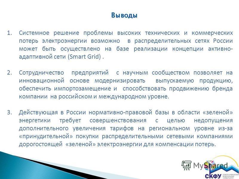 1. Системное решение проблемы высоких технических и коммерческих потерь электроэнергии возможно в распределительных сетях России может быть осуществлено на базе реализации концепции активно- адаптивной сети (Smart Grid). 2. Сотрудничество предприятий