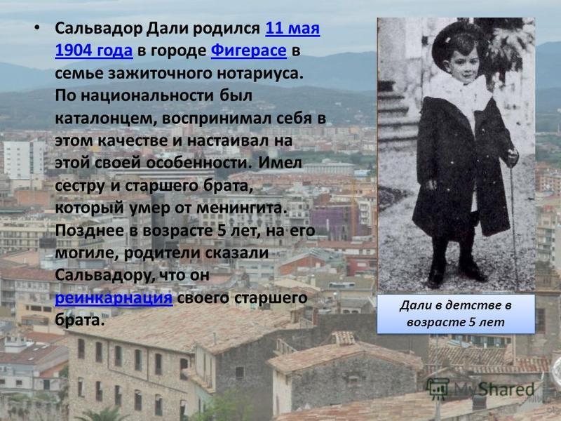 Сальвадор Дали родился 11 мая 1904 года в городе Фигерасе в семье зажиточного нотариуса. По национальности был каталонцем, воспринимал себя в этом качестве и настаивал на этой своей особенности. Имел сестру и старшего брата, который умер от менингита