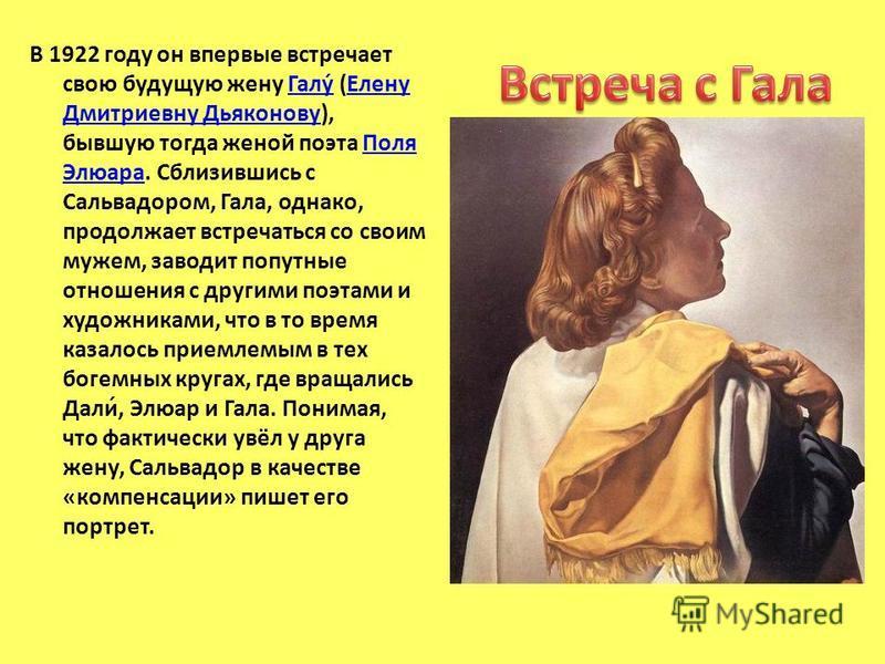 В 1922 году он впервые встречает свою будущую жену Галу́ (Елену Дмитриевну Дьяконову), бывшую тогда женой поэта Поля Элюара. Сблизившись с Сальвадором, Гала, однако, продолжает встречаться со своим мужем, заводит попутные отношения с другими поэтами