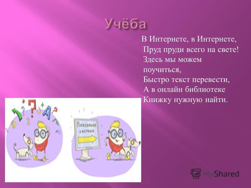 В Интернете, в Интернете, Пруд пруди всего на свете ! Здесь мы можем поучиться, Быстро текст перевести, А в онлайн библиотеке Книжку нужную найти.