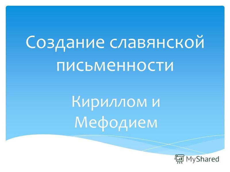 Создание славянской письменности Кириллом и Мефодием