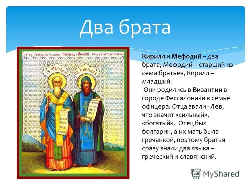 Два брата Кирилл и Мефодий – два брата, Мефодий – старший из семи братьев, Кирилл – младший. Они родились в Византии в городе Фессалоники в семье офицера. Отца звали - Лев, что значит «сильный», «богатый». Отец был болгарин, а их мать была гречанкой,