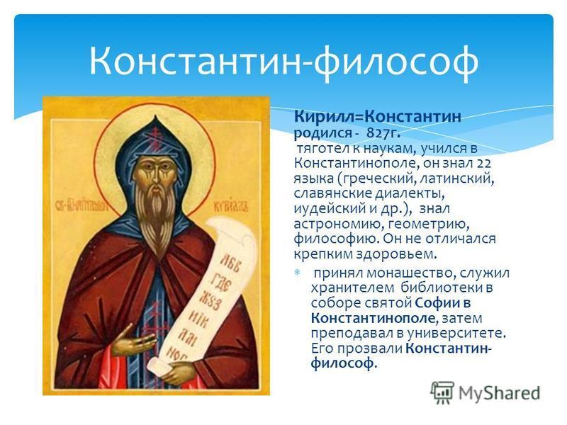 Константин-философ Кирилл=Константин родился - 827 г. тяготел к наукам, учился в Константинополе, он знал 22 языка (греческий, латинский, славянские диалекты, иудейский и др.), знал астрономию, геометрию, философию. Он не отличался крепким здоровьем.