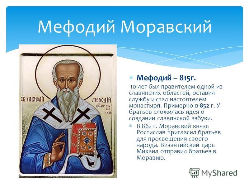 Мефодий Моравский Мефодий – 815 г. 10 лет был правителем одной из славянских областей, оставил службу и стал настоятелем монастыря. Примерно в 852 г. У братьев сложилась идея о создании славянской азбуки. В 862 г. Моравский князь Ростислав пригласил