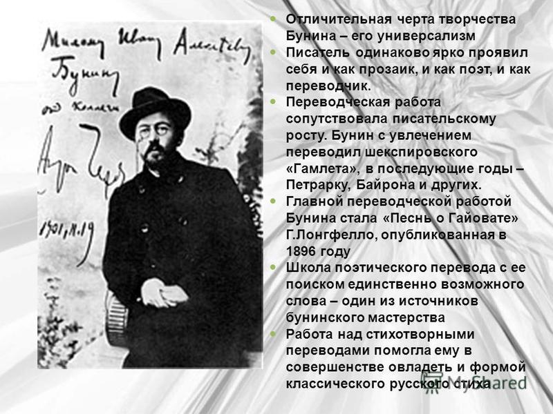 Отличительная черта творчества Бунина – его универсализм Писатель одинаково ярко проявил себя и как прозаик, и как поэт, и как переводчик. Переводческая работа сопутствовала писательскому росту. Бунин с увлечением переводил шекспировского «Гамлета»,