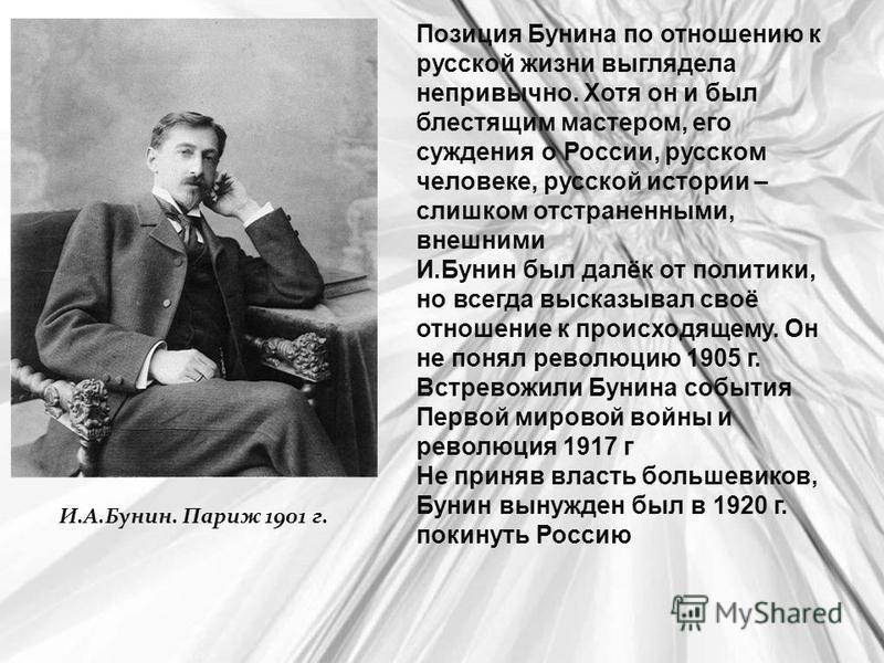 Позиция Бунина по отношению к русской жизни выглядела непривычно. Хотя он и был блестящим мастером, его суждения о России, русском человеке, русской истории – слишком отстраненными, внешними И.Бунин был далёк от политики, но всегда высказывал своё от
