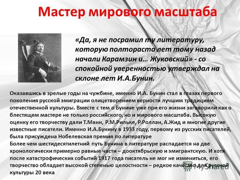 Мастер мирового масштаба «Да, я не посрамил ту литературу, которую полтораста лет тому назад начали Карамзин и… Жуковский» - со спокойной уверенностью утверждал на склоне лет И.А.Бунин. Оказавшись в зрелые годы на чужбине, именно И.А. Бунин стал в гл