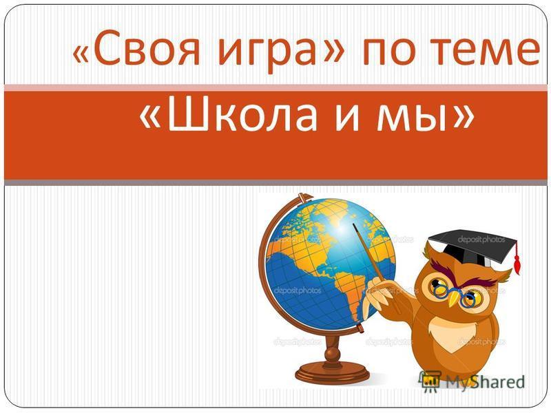 « Своя игра » по теме « Школа и мы »