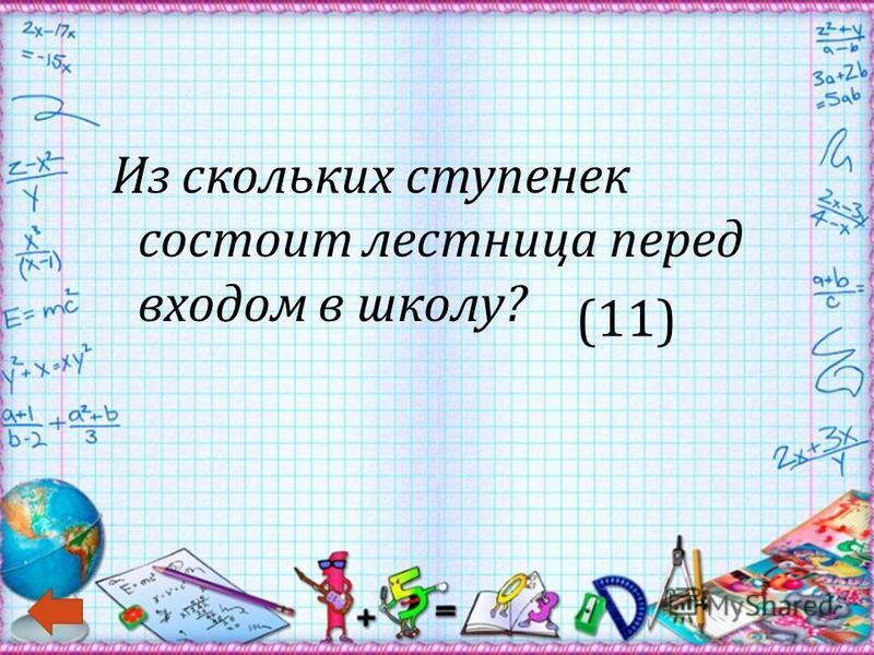 Из скольких ступенек состоит лестница перед входом в школу ? (11)