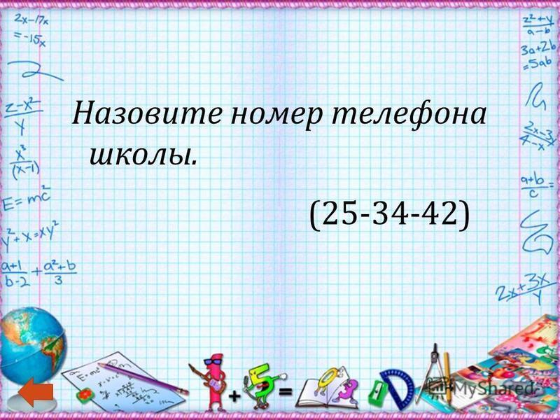 Назовите номер телефона школы. (25-34-42)