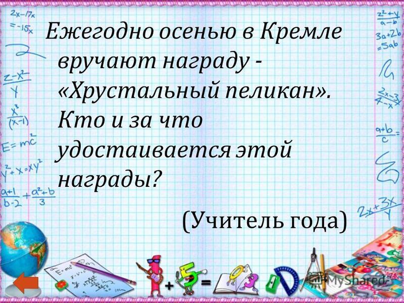 Ежегодно осенью в Кремле вручают награду - « Хрустальный пеликан ». Кто и за что удостаивается этой награды ? ( Учитель года )