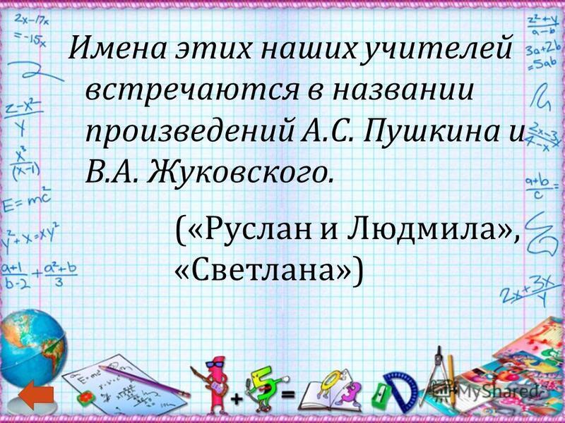 Имена этих наших учителей встречаются в названии произведений А. С. Пушкина и В. А. Жуковского. (« Руслан и Людмила », « Светлана »)