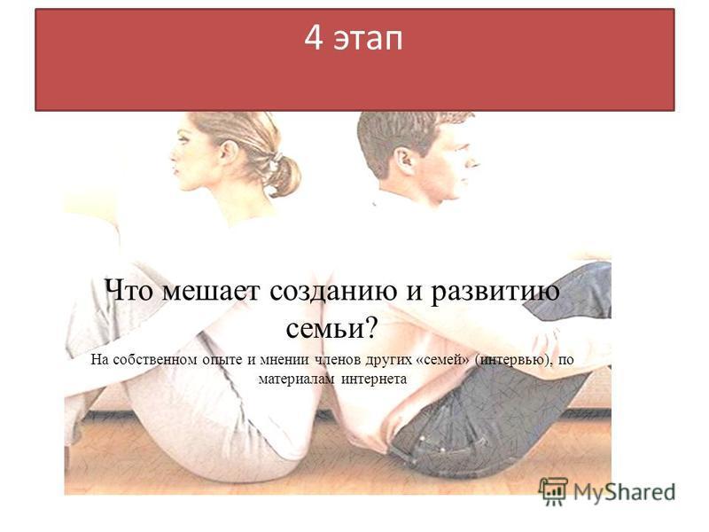4 этап Что мешает созданию и развитию семьи? На собственном опыте и мнении членов других «семей» (интервью), по материалам интернета