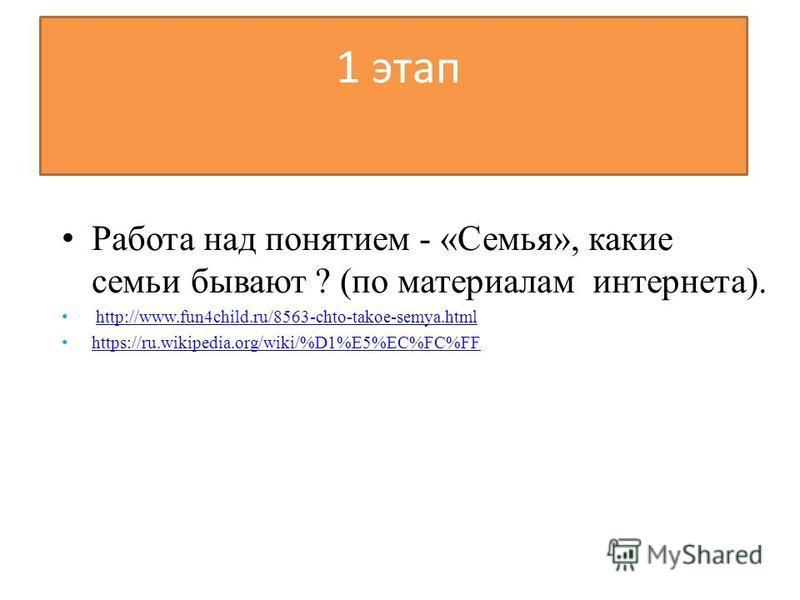 1 этап Работа над понятием - «Семья», какие семьи бывают ? (по материалам интернета). http://www.fun4child.ru/8563-chto-takoe-semya.html https://ru.wikipedia.org/wiki/%D1%E5%EC%FC%FF