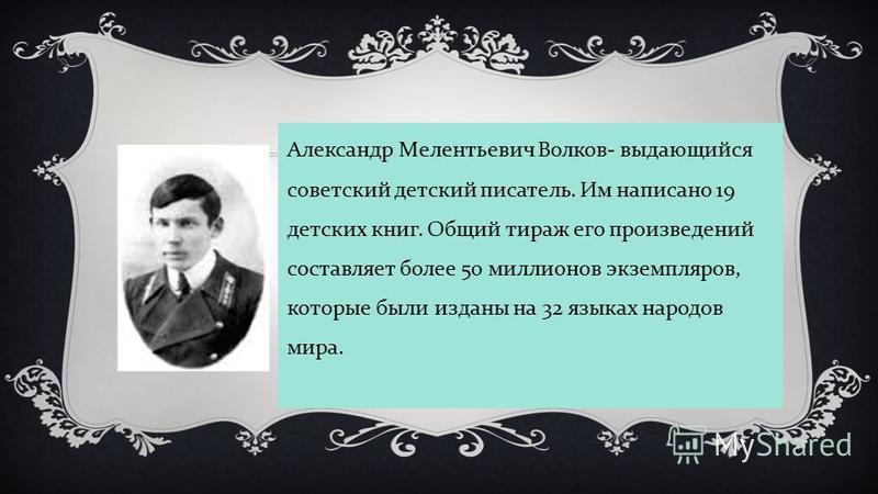 Александр Мелентьевич Волков - выдающийся советский детский писатель. Им написано 19 детских книг. Общий тираж его произведений составляет более 50 миллионов экземпляров, которые были изданы на 32 языках народов мира.