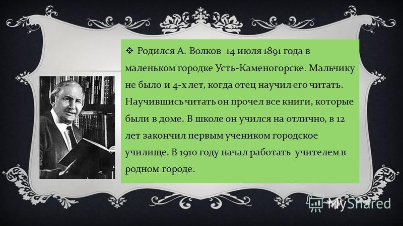 Родился А. Волков 14 июля 1891 года в маленьком городке Усть - Каменогорске. Мальчику не было и 4- х лет, когда отец научил его читать. Научившись читать он прочел все книги, которые были в доме. В школе он учился на отлично, в 12 лет закончил первым