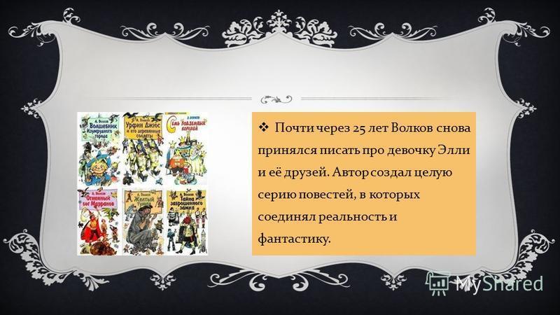 Почти через 25 лет Волков снова принялся писать про девочку Элли и её друзей. Автор создал целую серию повестей, в которых соединял реальность и фантастику.