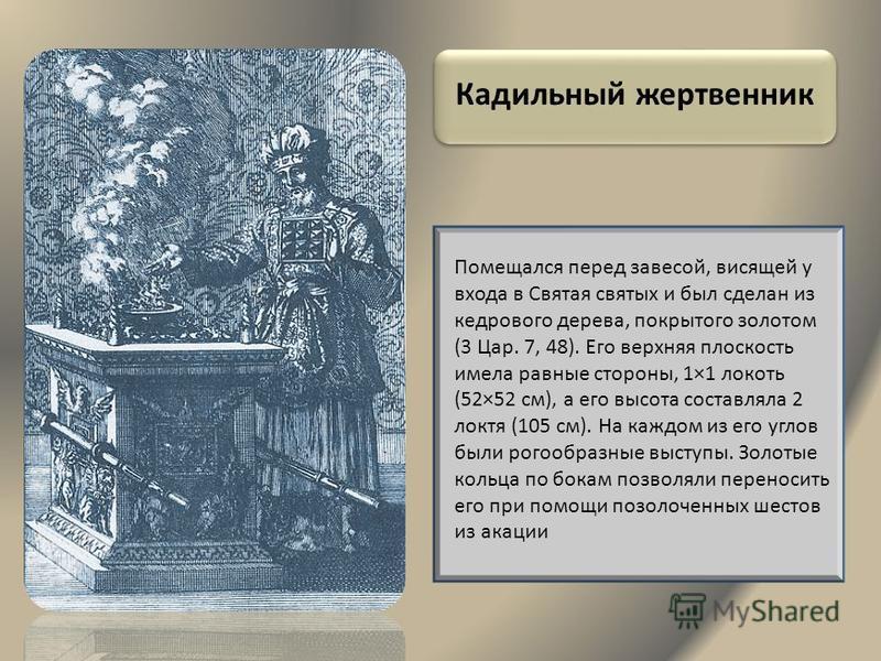 Кадильный жертвенник Помещался перед завесой, висящей у входа в Святая святых и был сделан из кедрового дерева, покрытого золотом (3 Цар. 7, 48). Его верхняя плоскость имела равные стороны, 1×1 локоть (52×52 см), а его высота составляла 2 локтя (105