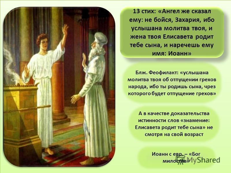 13 стих: «Ангел же сказал ему: не бойся, Захария, ибо услышана молитва твоя, и жена твоя Елисавета родит тебе сына, и наречешь ему имя: Иоанн» Блж. Феофилакт: «услышана молитва твоя об отпущении грехов народа, ибо ты родишь сына, чрез которого будет