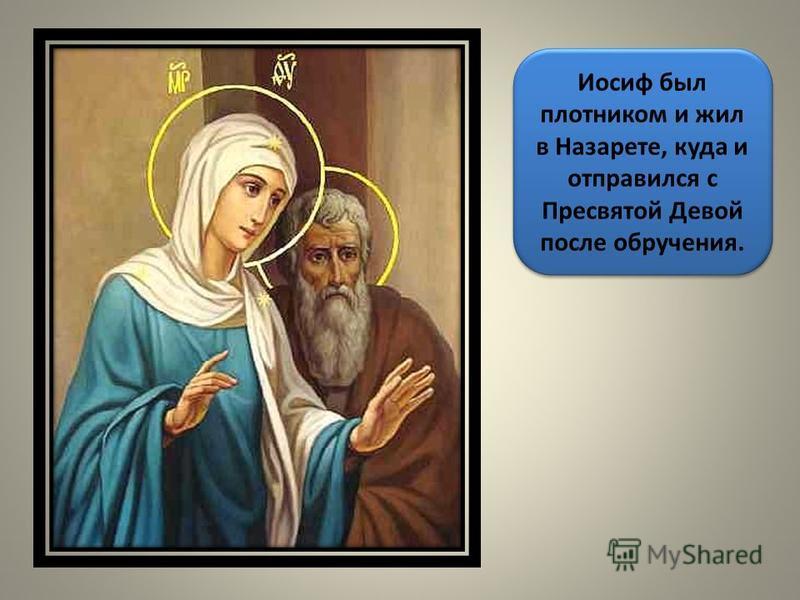 Иосиф был плотником и жил в Назарете, куда и отправился с Пресвятой Девой после обручения.