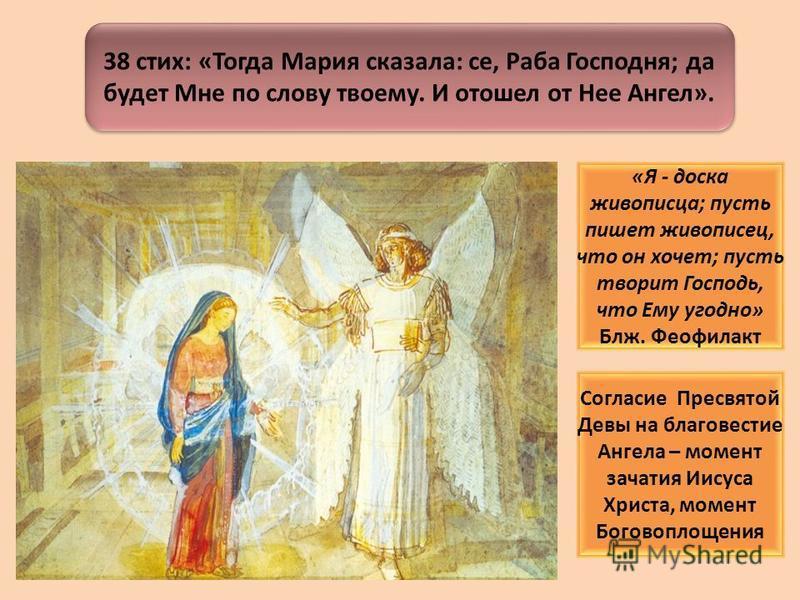 38 стих: «Тогда Мария сказала: се, Раба Господня; да будет Мне по слову твоему. И отошел от Нее Ангел». «Я - доска живописца; пусть пишет живописец, что он хочет; пусть творит Господь, что Ему угодно» Блж. Феофилакт Согласие Пресвятой Девы на благове