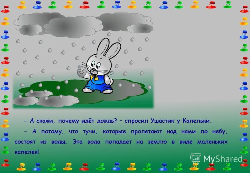 - А скажи, почему идёт дождь? – спросил Ушастик у Капельки. - А потому, что тучи, которые пролетают над нами по небу, состоят из воды. Эта вода попадает на землю в виде маленьких капелек!