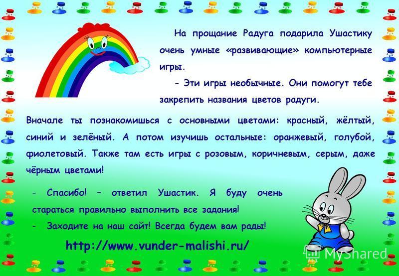 На прощание Радуга подарила Ушастику очень умные «развивающие» компьютерные игры. - Эти игры необычные. Они помогут тебе закрепить названия цветов радуги. Вначале ты познакомишься с основными цветами: красный, жёлтый, синий и зелёный. А потом изучишь