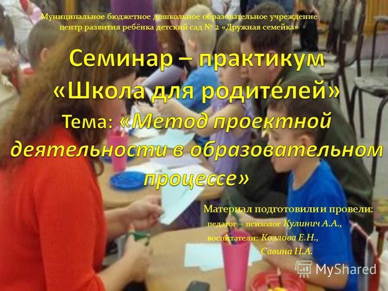 Материал подготовили и провели: педагог – психолог Кулинич А.А., воспитатели: Козлова Е.Н., Савина Н.А. Муниципальное бюджетное дошкольное образовательное учреждение центр развития ребёнка детский сад 2 «Дружная семейка»