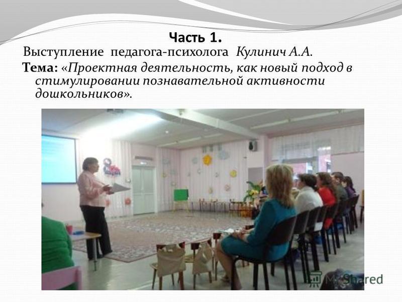 Часть 1. Выступление педагога-психолога Кулинич А.А. Тема: «Проектная деятельность, как новый подход в стимулировании познавательной активности дошкольников».