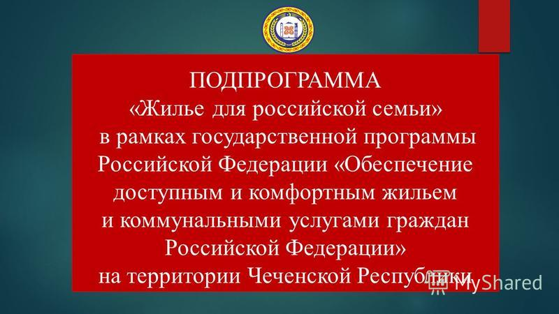 ПОДПРОГРАММА «Жилье для российской семьи» в рамках государственной программы Российской Федерации «Обеспечение доступным и комфортным жильем и коммунальными услугами граждан Российской Федерации» на территории Чеченской Республики