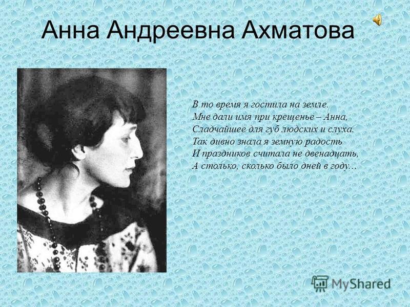 Анна Андреевна Ахматова В то время я гостила на земле. Мне дали имя при крещенье – Анна, Сладчайшее для губ людских и слуха. Так дивно знала я земную радость И праздников считала не двенадцать, А столько, сколько было дней в году...