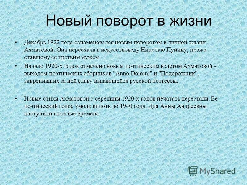 Новый поворот в жизни Декабрь 1922 года ознаменовался новым поворотом в личной жизни Ахматовой. Она переехала к искусствоведу Николаю Пунину, позже ставшему ее третьим мужем. Начало 1920-х годов отмечено новым поэтическим взлетом Ахматовой - выходом